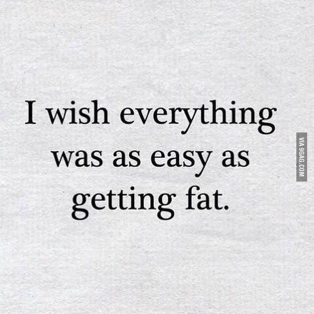 I wish everything was as easy as getting fat!!