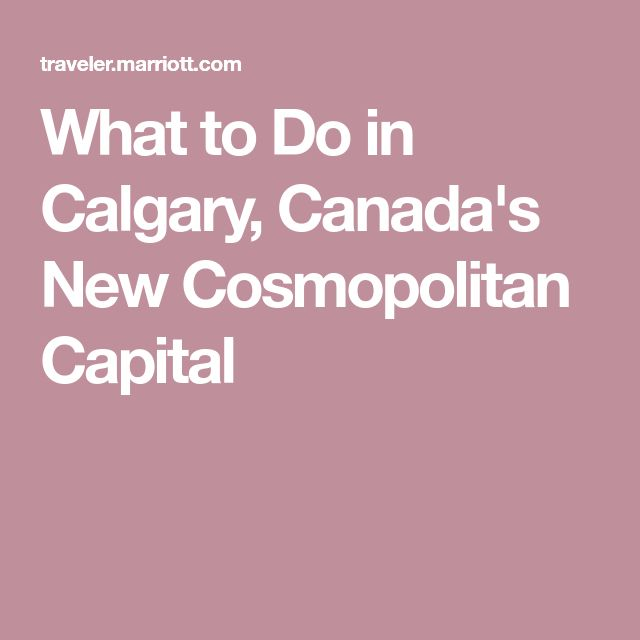What to Do in Calgary, Canada's New Cosmopolitan Capital
