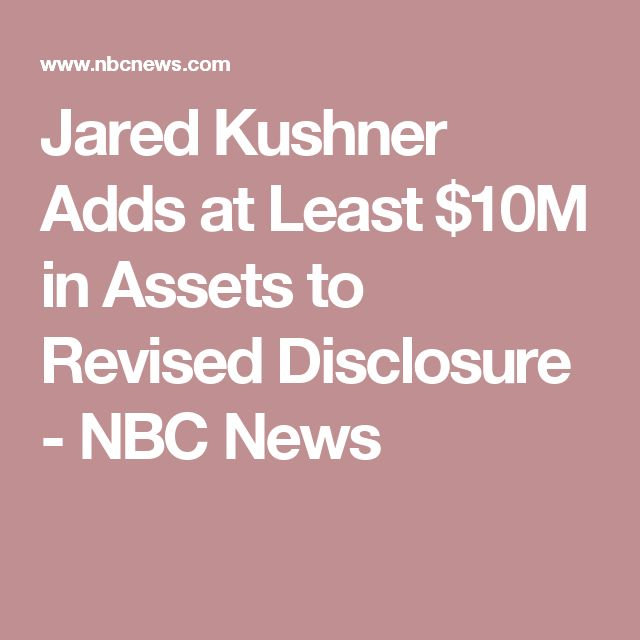 Jared Kushner Adds at Least $10M in Assets to Revised Disclosure - NBC News