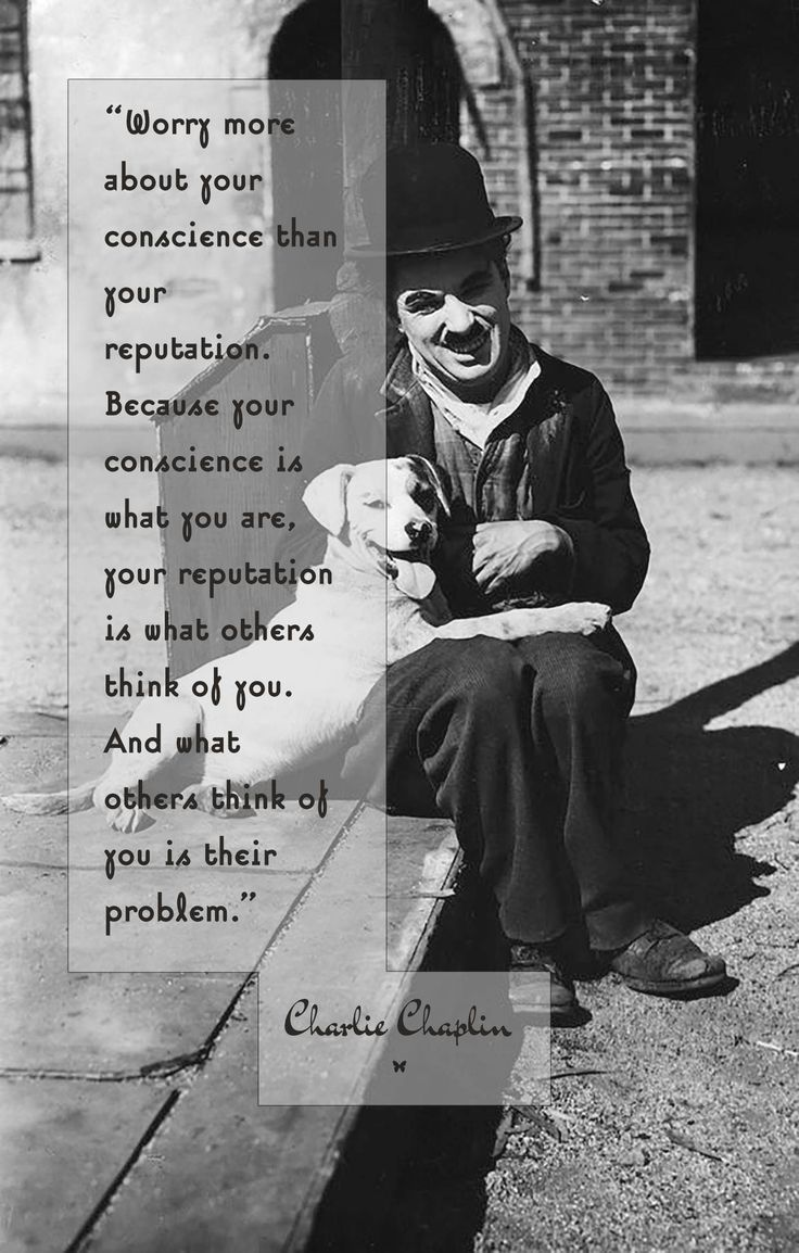 """""""Worry more about your conscience than your reputation. Because your conscience is what you are, your reputation is what others think of you. And what others think of you is their problem.""""  ♡ Charlie Chaplin"""