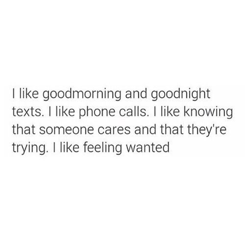 """""""I like goodmorning and goodnight texts. I like phone calls. I like knowing that someone cares and that they're trying. I like feeling wanted """" ➵ Follow for more quotes ✔"""