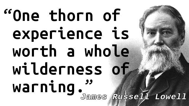 """""""One thorn of experience is worth a whole wilderness of warning."""" — James Russell Lowell, Among my Books – Shakespeare Once More"""
