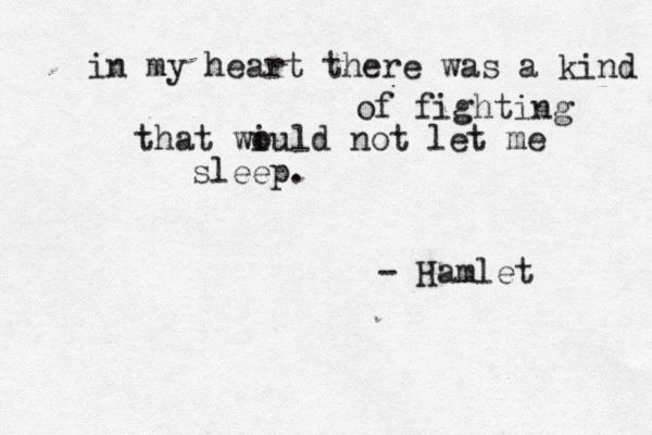 """In my heart, there was a kind of fighting that would not let me sleep"" -Hamlet, Shakespeare"