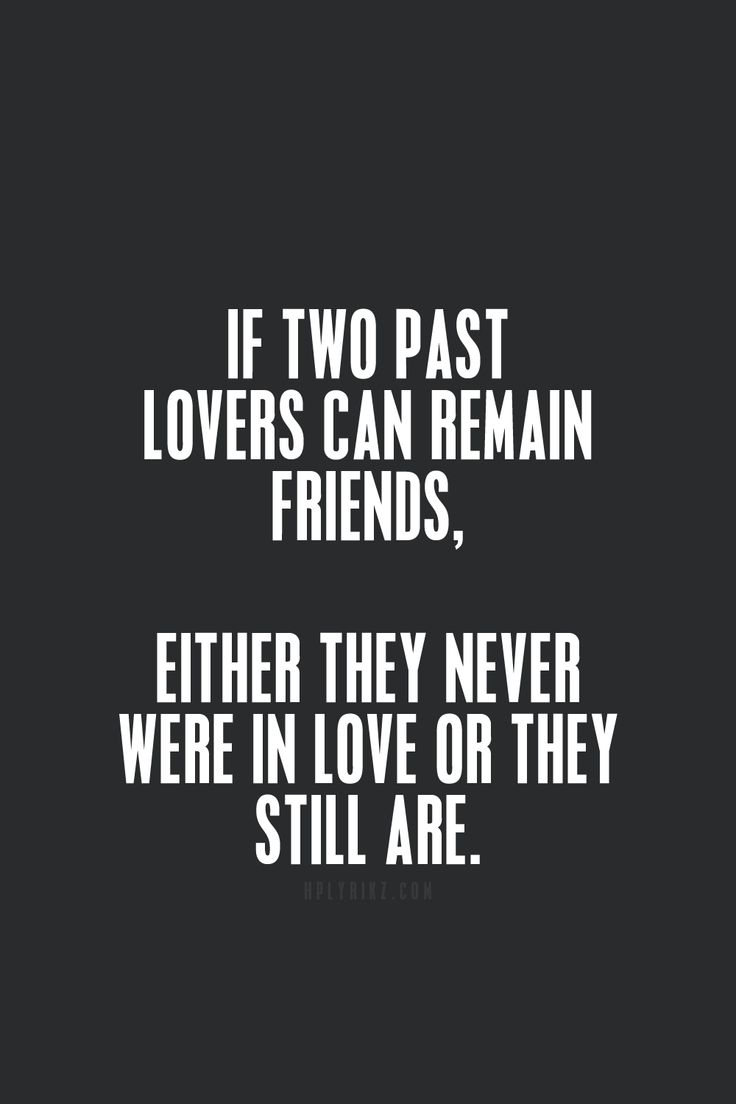 If two past lovers can remain friends, either they never were in love or they still are