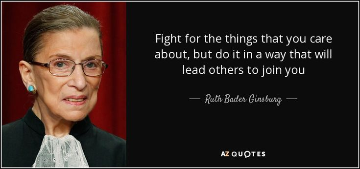 Fight for the things that you care about, but do it in a way that will lead others to join you - Ruth Bader Ginsburg