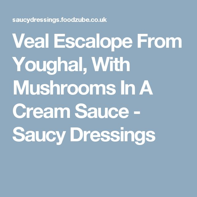 Veal Escalope From Youghal, With Mushrooms In A Cream Sauce - Saucy Dressings