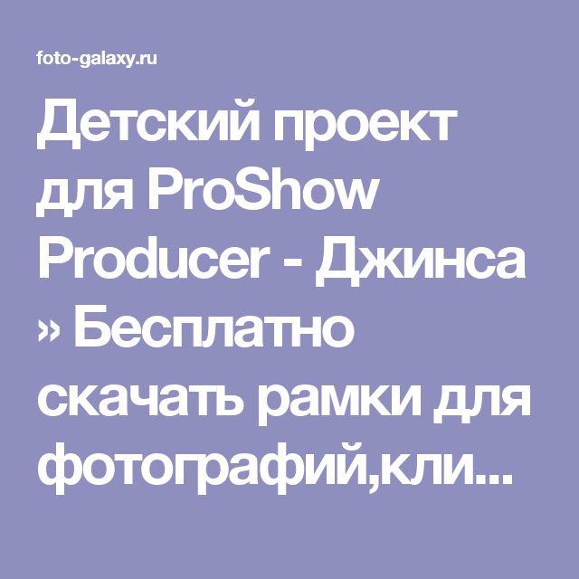 Детский проект для ProShow Producer - Джинса » Бесплатно скачать рамки для фотографий,клипарт,шрифты,шаблоны для Photoshop,костюмы,рамки для фотошопа,обои,фоторамки,DVD обложки,футажи,свадебные футажи,детские футажи,школьные футажи,видеоредакторы,видеоуроки,скрап-наборы