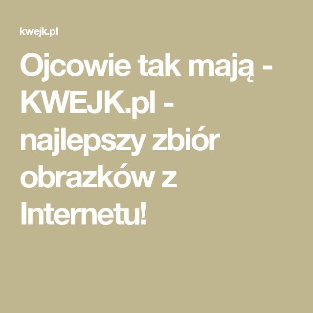 Ojcowie tak mają - KWEJK.pl - najlepszy zbiór obrazków z Internetu!