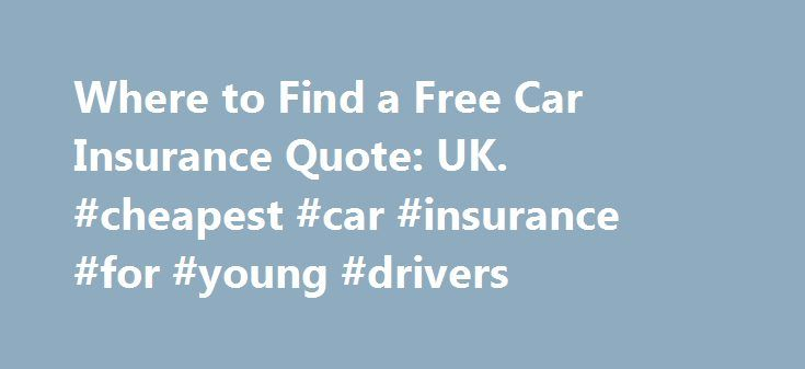 Where to Find a Free Car Insurance Quote: UK. #cheapest #car #insurance #for #young #drivers http://insurance.remmont.com/where-to-find-a-free-car-insurance-quote-uk-cheapest-car-insurance-for-young-drivers/  #free auto quote # Where to Find a Free Car Insurance Quote: UK To find a free car insurance quote in the UK. it s best to start doing your research online. There are several sites that can help you in your search for free international auto insurance quotes. Some useful websites that…