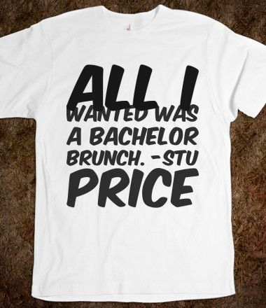 All I wanted was a bachelor brunch. -Stu Price, Bachelor and Bachelorette Sayings