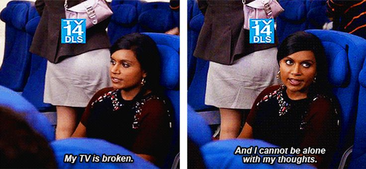 """My TV is broken and I cannot be alone with my thoughts."" - The Mindy Project:"