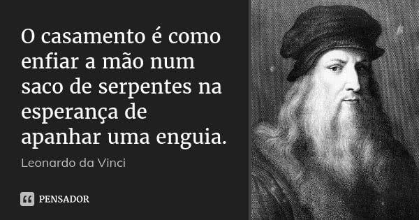 O casamento é como enfiar a mão num saco de serpentes na esperança de apanhar uma enguia. — Leonardo da Vinci