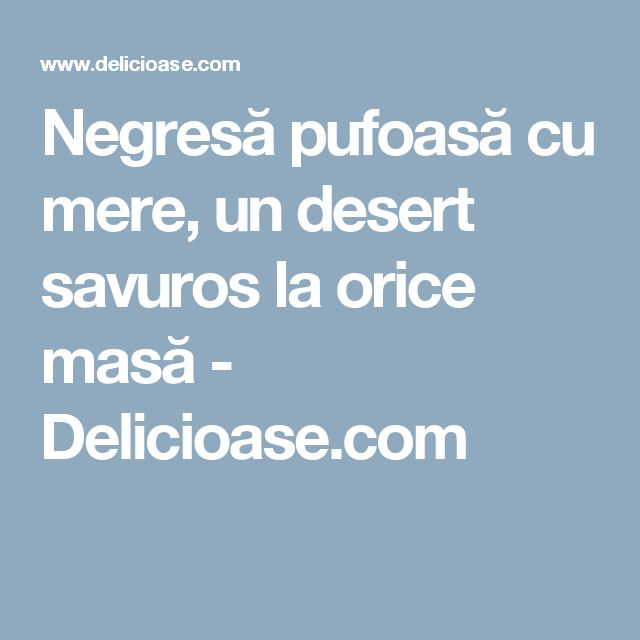 Negresă pufoasă cu mere, un desert savuros la orice masă - Delicioase.com