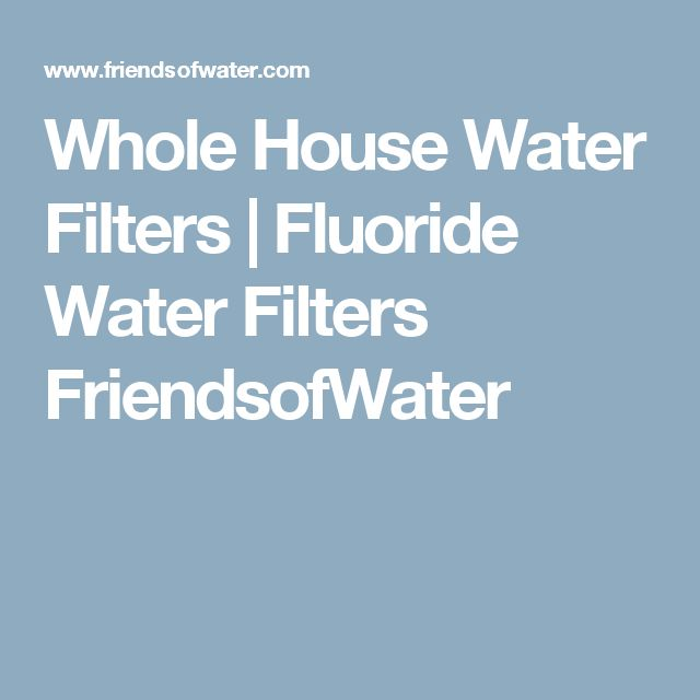 Whole House Water Filters | Fluoride Water Filters FriendsofWater