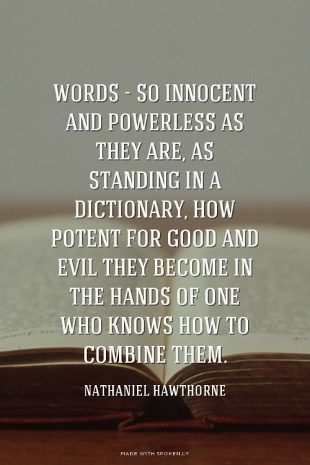 """Words—so innocent and powerless as they are, as standing in a dictionary, how potent for good and evil they become in the hands of one who knows how to combine them."" ~Nathaniel Hawthorne:"