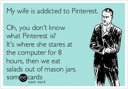 My wife is addicted to Pinterest. Oh, you don't know what Pinterest is? It's where she stares at the computer for 8 hours, then we eat salads out of mason jars.