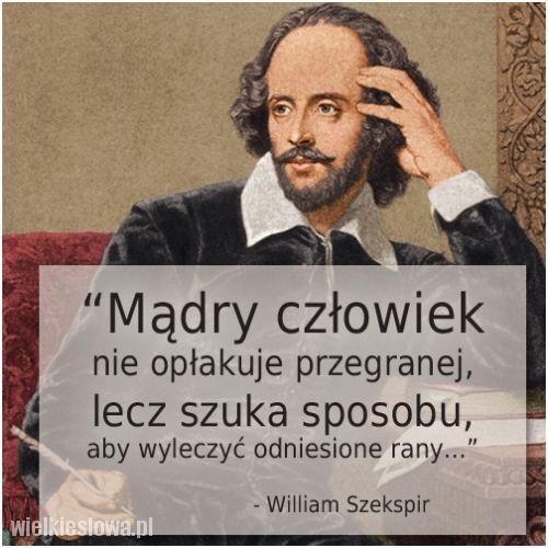 #cytaty #sentencje #aforyzmy  Mądry człowiek nie opłakuje przegranej, lecz szuka sposobu, aby wyleczyć odniesione rany. William Szekspir  http://www.wielkieslowa.pl/2756/madry_czlowiek_nie_oplakuje_przegranej.html