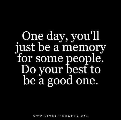 One day, you'll just be a memory for some people. Do your best to be a good one.