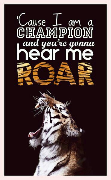 Cause I am a champion and you're gonna hear me ROAR ...