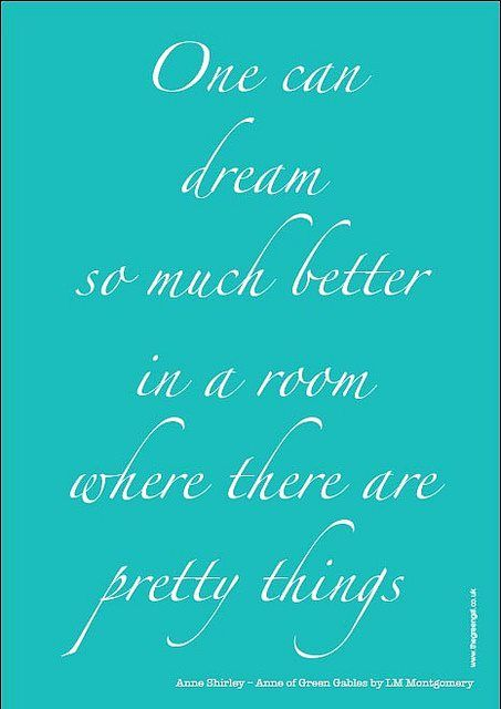"""from Anne of Green Gables author LM Montgomery """"One can dream so much better in a room where there are pretty things."""""""