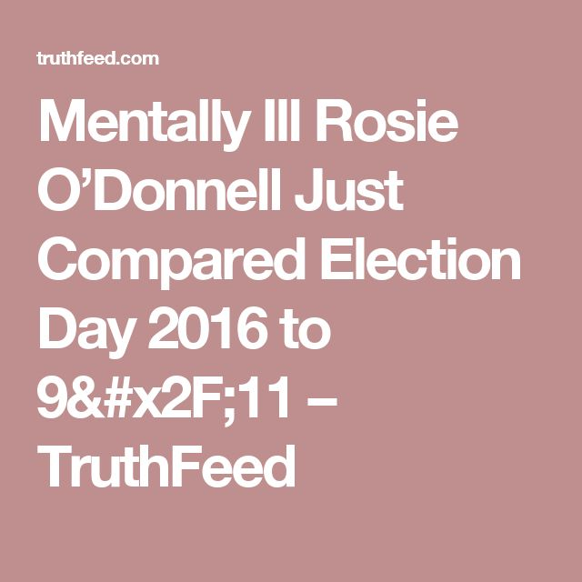Mentally Ill Rosie O'Donnell Just Compared Election Day 2016 to 9/11 – TruthFeed
