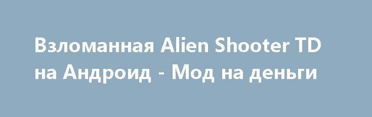 Взломанная Alien Shooter TD на Андроид - Мод на деньги http://android-gamerz.ru/1952-vzlomannaya-alien-shooter-td-na-android-mod-na-dengi.html