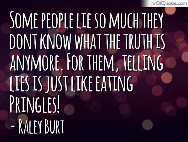 Pringles Greetings: Some people lie so much they dont know what the truth is anymore. For them, telling lies is just like eating Pringles! -Raley Burt