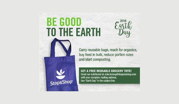 Receive a FreeStop & Shop Reusable Grocery Tote just send an email your complete mailing address with Earth Day in subject line to mailto:Julie.hersey@stopandshop.com.    Free Reusable Grocery Tote