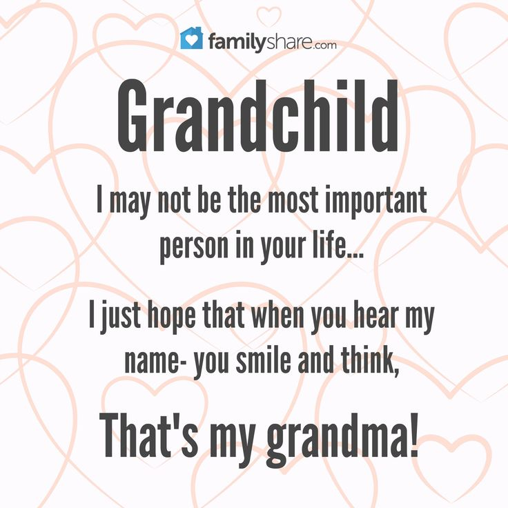 Grandchild: I may not be the most important person in your life... I just hope that when you hear my name- you smile and think, that's my grandma!