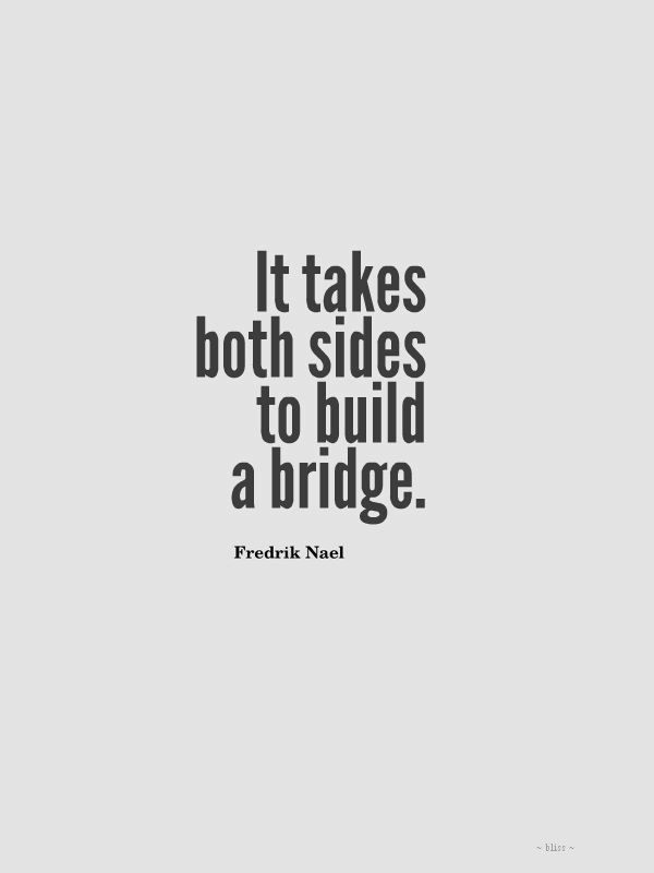 You cannot expect a bridge to be built only from one side so start talking and the understanding, the relationship has a much greater chance of working, of being strong just like the bridge!