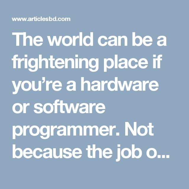 The world can be a frightening place if you're a hardware or software programmer. Not because the job outlook is bleak; on the contrary, if you're fluent in one or more of the hottest programming languages you can have your pick of job opportunities.