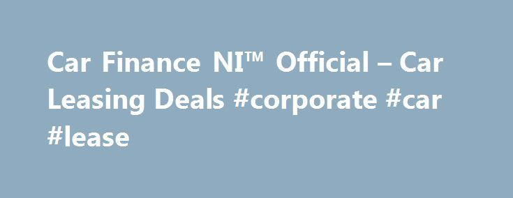 Car Finance NI™ Official – Car Leasing Deals #corporate #car #lease http://lease.nef2.com/car-finance-ni-official-car-leasing-deals-corporate-car-lease/  Car Finance NI Search van offers Welcome to Car Finance NI we specialise in all types of car finance such as PCP, HP, Finance Lease Outright Purchase, but in particular car leasing, van leasing, vehicle leasing and contract hire in the UK. We can cater for all needs and arrange suitable finance for the private individual, business or even…
