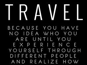 Travel because you have no idea who you are until you experience yourself through different people and realize how we're all the same