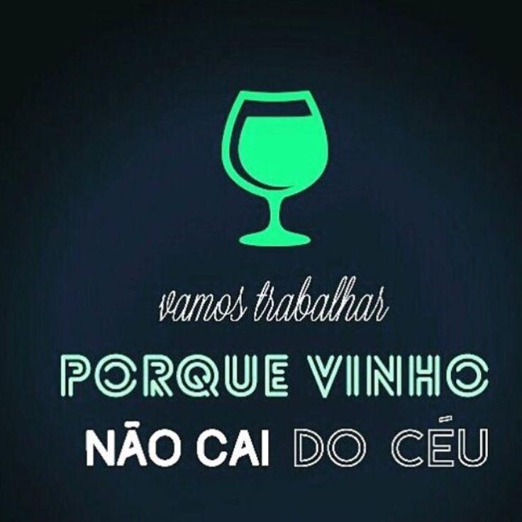Vamos trabalhar porque vinho não cai do céu.