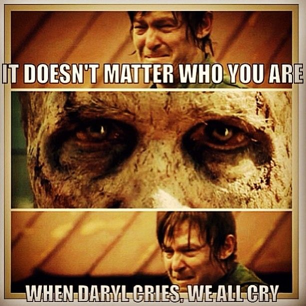 The only time I actually cried...right there....I mean I got watery eyes before.....but no tears till Daryl cried