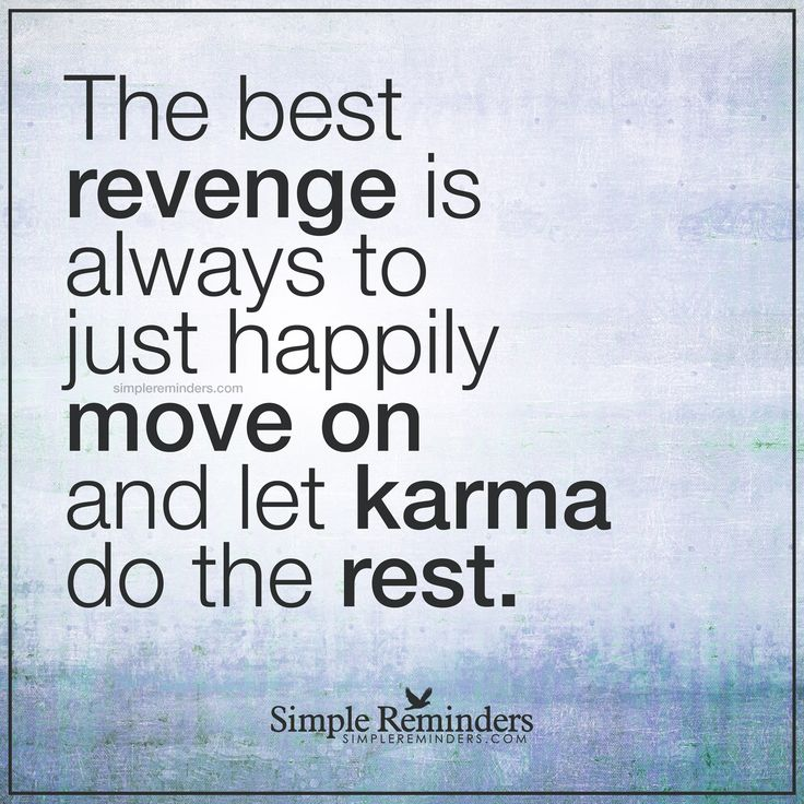 Let karma take care of it The best revenge is always to just happily move on and let karma do the rest. — Unknown Author