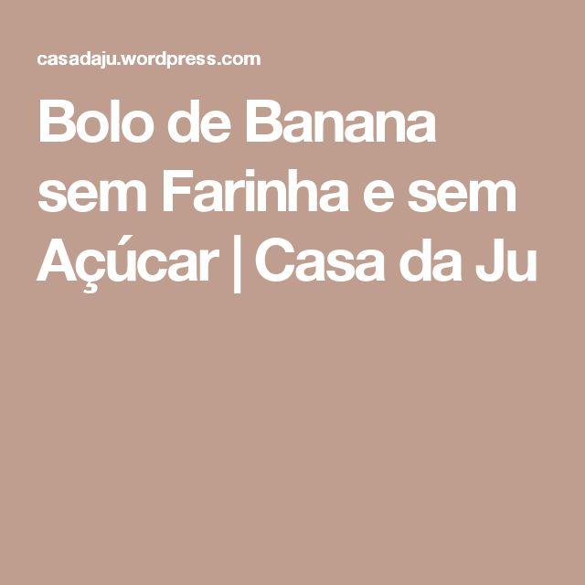 Bolo de Banana sem Farinha e sem Açúcar | Casa da Ju