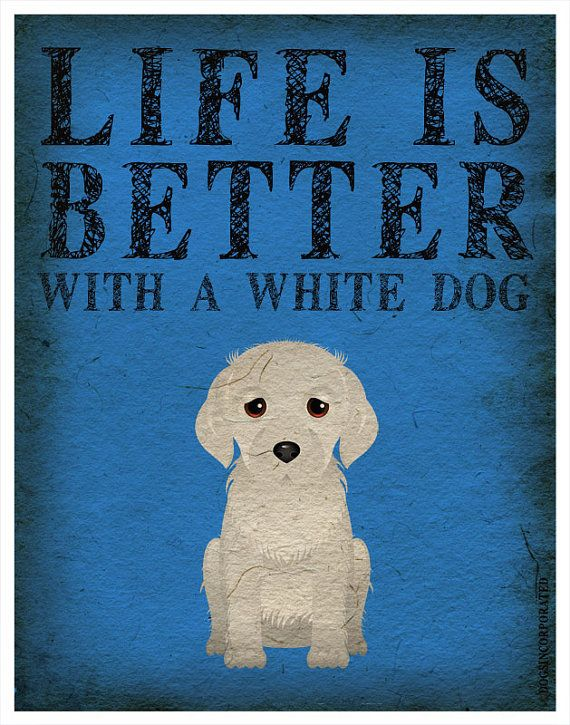 Life is Better with a White Dog Art Print by DogsIncorporated, $29.00