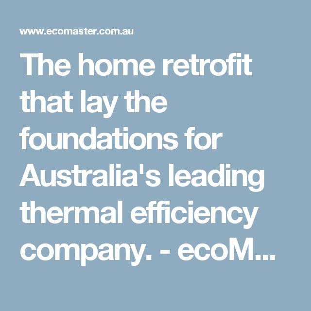 The home retrofit that lay the foundations for Australia's leading thermal efficiency company. - ecoMaster