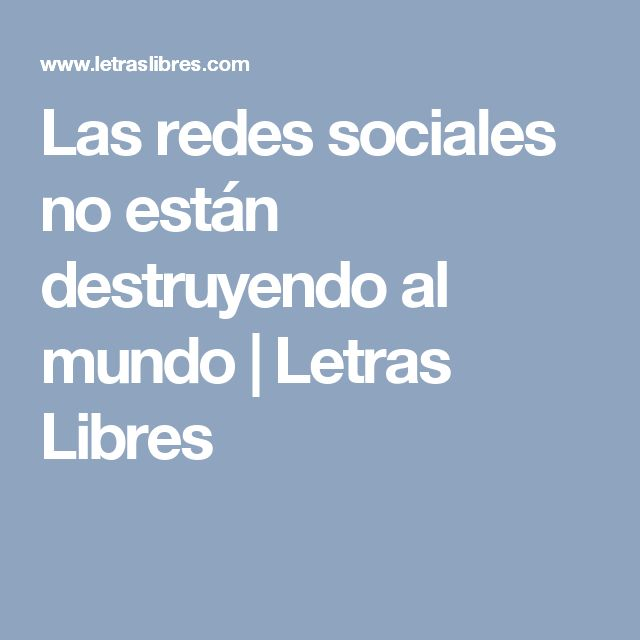 Las redes sociales no están destruyendo al mundo | Letras Libres