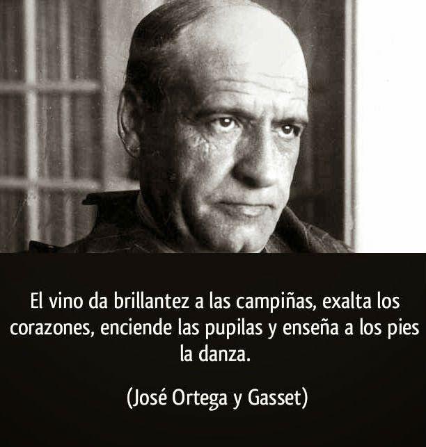 """""""El vino da brillantez a las campiñas, exalta los corazones, enciende las pupilas y enseña a los pies la danza""""  José Ortega y Gasset"""