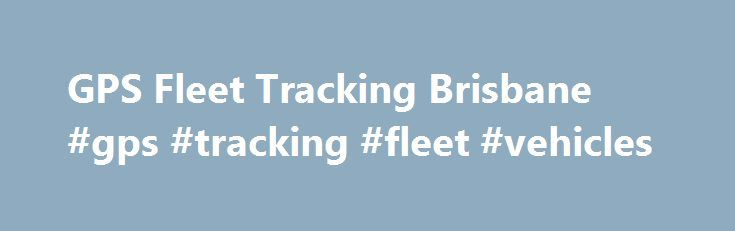 GPS Fleet Tracking Brisbane #gps #tracking #fleet #vehicles http://milwaukee.nef2.com/gps-fleet-tracking-brisbane-gps-tracking-fleet-vehicles/  # Vehicle Tracking Systems Australia-Wide Know your business most precious resources are safe and sound. Trakpro offers Brisbane s best GPS fleet tracking equipment at some of the country s most affordable prices. Increase your productivity and cut down on waste with our help. You ll never lose a shipment or vehicle again. Our GPS vehicle tracking…