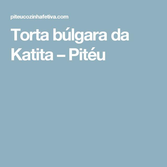 Torta búlgara da Katita – Pitéu