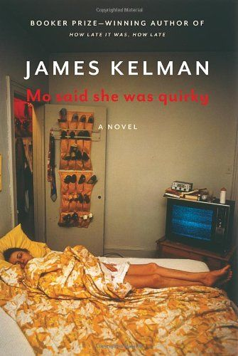 Mo Said She Was Quirky (James Kelman) /  PR6061.E518 M6 2012 / http://catalog.wrlc.org/cgi-bin/Pwebrecon.cgi?BBID=14149932