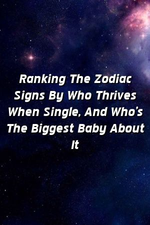Ranking The Zodiac Signs By Who Thrives When Single, And Who's The Biggest Baby About It