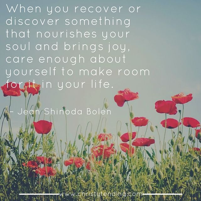 """""""When you recover or discover something that nourishes your soul and brings joy, care enough about yourself to make room for it in your life."""" -Jean Shinoda Bolen // christytending.com"""