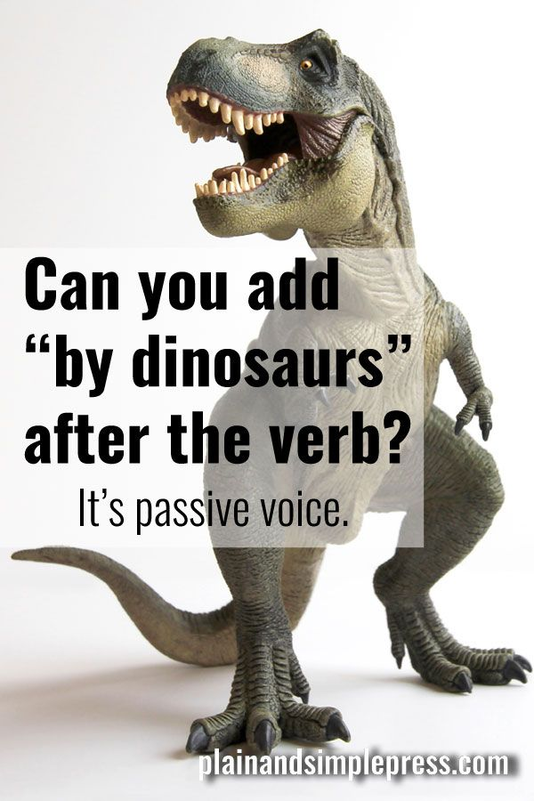 Can you add 'by dinosaurs' after the verb? It's passive voice. (Easy way for writers and students to tell active voice and passive voice apart.)