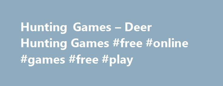 Hunting Games – Deer Hunting Games #free #online #games #free #play http://game.remmont.com/hunting-games-deer-hunting-games-free-online-games-free-play/  Free Hunting Games Online Online Hunting Games Step by careful step you creep through the undergrowth, being careful not to snap a twig or slip on uneven ground. You can see the target in the distance between the trees. Has it seen you? Does it know you are there? Closer and closer you creep until…
