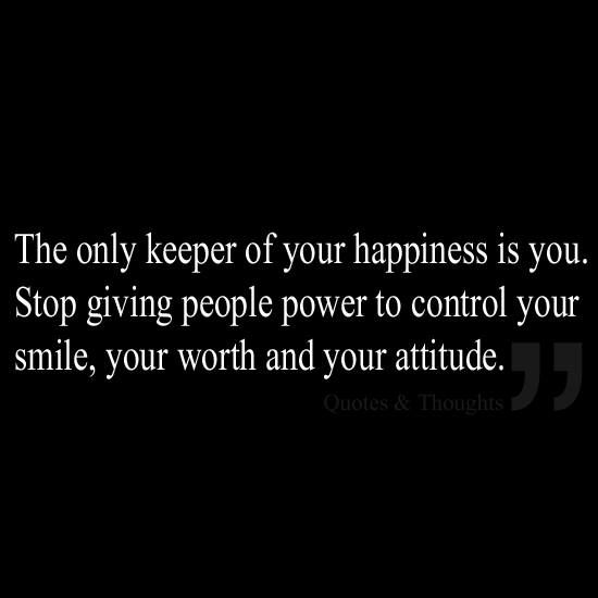 Yes! So true! The only keeper of your happiness is you.. Don't let others determine my self worth and let their judgements define who I am. What God thinks of me is what is important and I am living for him! My own Self Reminder when I let others comments get the best of me. #Selfcontrol