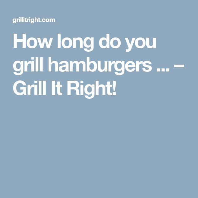 How long do you grill hamburgers ... – Grill It Right!